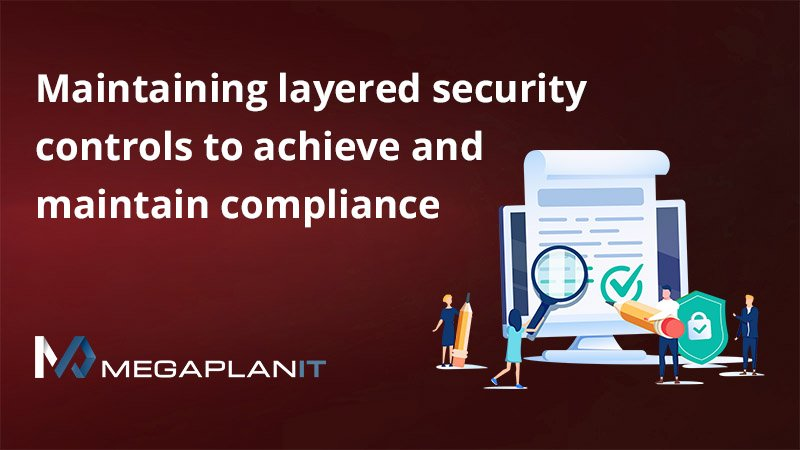 Maintaining layered security controls to achieve and maintain compliance